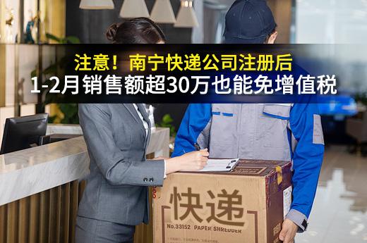 注意!南宁快递公司注册后,1-2月销售额超30万也能免增值税
