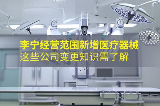 李寧經營范圍新增醫療器械,這些公司變更知識需了解!